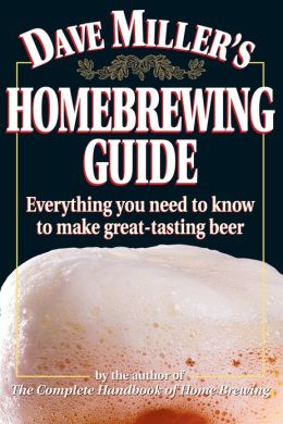 Dave Miller's Homebrewing Guide: Everything You Need to know to Make Great Tasting Beer
