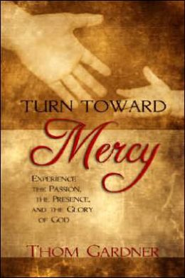 Turn Toward Mercy: Experience the Passion, the Presence and the Glory of God