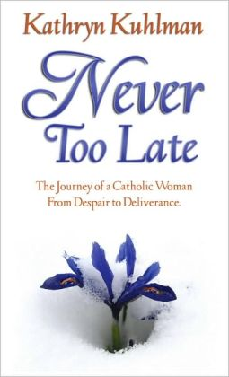 Never Too Late: The Journey of a Catholic Woman from Despare to Deliverance