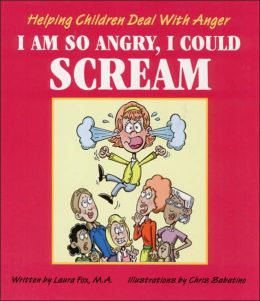 I Am So Angry, I Could Scream: Helping Children Deal with Anger