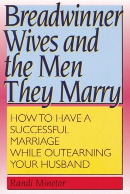 Breadwinner Wives and the Men They Marry: How to Have a Successful Marriage While Outearning You Husband