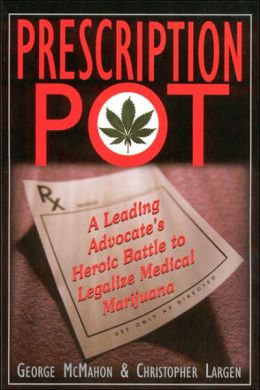Prescription Pot: A Leading Advocate's Heroic Battle to Legalize Medical Marijuana