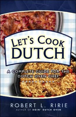 Let's Cook Dutch: A Complete Guide for the Dutch Oven Chef