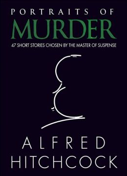 Portraits of Murder: 47 Short Stories Chosen By The Master of Suspense