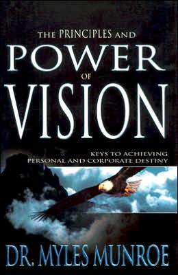 The Principles and Power of Vision: Keys To Achieving Personal and Corporate Destiny