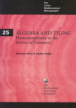 Algebra and Tiling: Homomorphisms in the Service of Geometry (The Carus Mathematical Monographs #25)