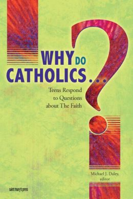 Why Do Catholics ... ?: Teens Respond to Questions about the Faith