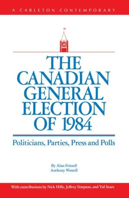 The Canadian General Election of 1984: Politicians, Parties, Press and Poll
