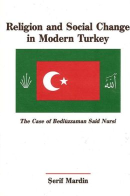 Religion and Social Change in Modern Turkey: The Case of Bediuzzaman Said Nursi