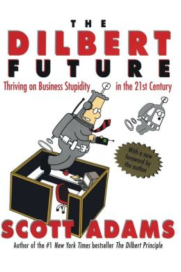 Dilbert Future: Thriving on Business Stupidity in the 21st Century