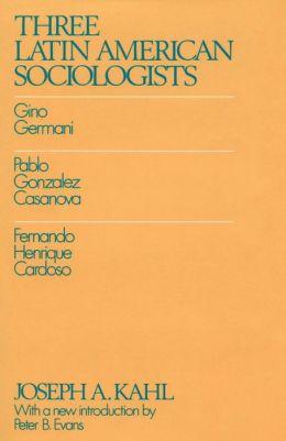 Three Latin American Sociologists: Gino Germani, Pablo Gonzales Casanova, Fernando Henrique Cardoso