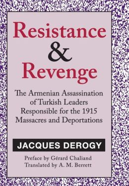 Resistance and Revenge: The Armenian Assassination of Turkish Leaders Responsible for the 1915 Massacres and Deportations