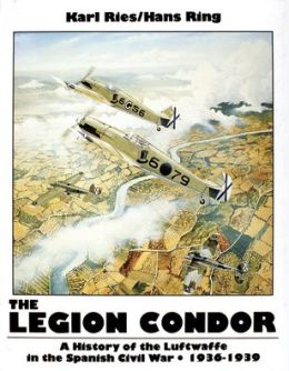 The Legion Condor: A History of the Luftwaffe in the Spanish Civil War, 1936-1939