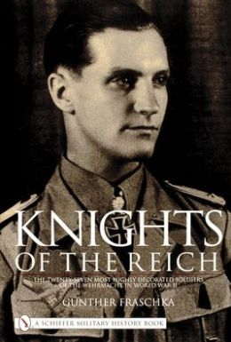Knights of the Reich: The Twenty-Seven Most Highly Decorated Soldiers of the Wehrmacht in World War II