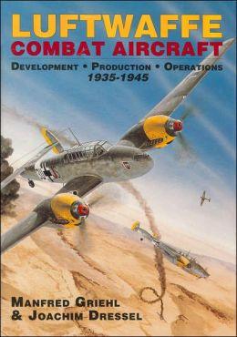 Luftwaffe Combat Aircraft Development: Development-Production-Operations 1935-1945