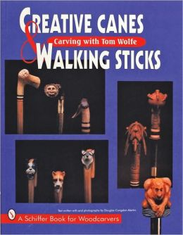 Creative Canes and Walking Sticks: Carving with Tom Wolfe (Schiffer Books for Woodcarvers Series)
