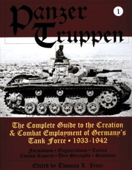Panzer Truppen: The Complete Guide to the Creation and Combat Employment of Germany's Tank Force - 1933-1942
