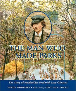 The Man Who Made Parks: The Story of Parkbuilder Frederick Law Olmsted