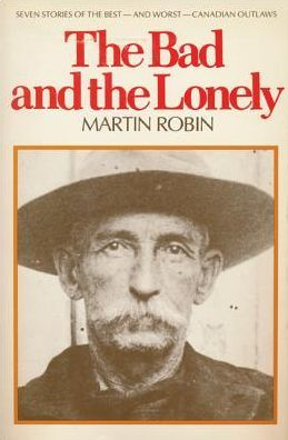The Bad and the Lonely: Seven Stories of the Best--and Worst--Canadian Outlaws