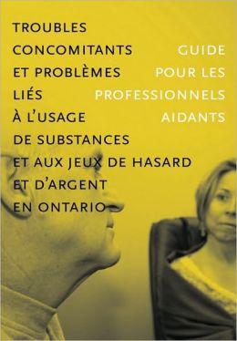 Troubles concomitants et probl mes li s l'usage de substances et aux jeux de hasard et d'argent en Ontario: Guide pour les professionnels aidants