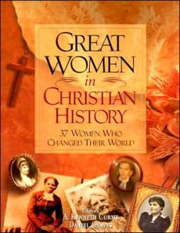 Great Women in Christian History: 37 Women Who Changed Their World