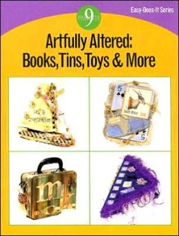 Artfully Altered: Books, Tins, Toys and More: 9 Projects