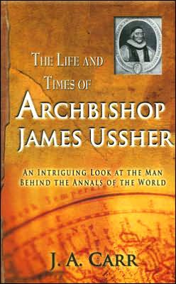 The Life and Time of Archbishop Ussher: An Intriguing Look at the Man Behind the Annals of the World