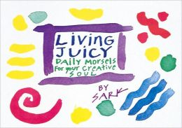 Living Juicy: Daily Morsels for Your Creative Soul