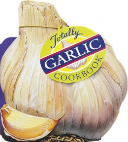 Totally Garlic Cookbook