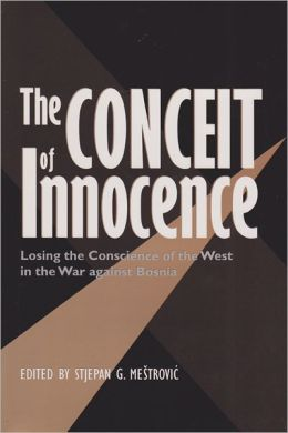 The Conceit of Innocence: Losing the Conscience of the West in the War against Bosnia