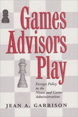 Games Advisors Play: Foreign Policy in the Nixon and Carter Administrations