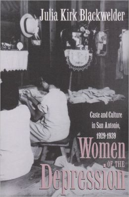 Women of the Depression: Caste and Culture in San Antonio, 1929-1939
