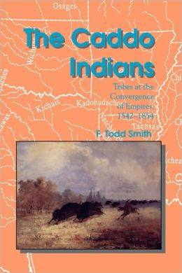 The Caddo Indians: Tribes at the Convergence of Empires, 1542-1854