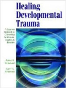 Healing Developmental Trauma : A Systems Approach to Counseling Individuals, Couples, and Families