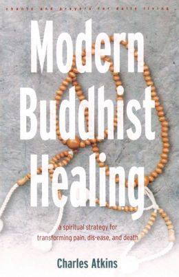 Modern Buddhist Healing: A Spiritual Strategy for Transforming Pain, Dis-ease, and Death