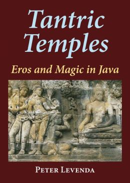 Tantric Temples: Eros and Magic in Java