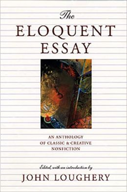 the eloquent essay an anthology of classic creative nonfiction by