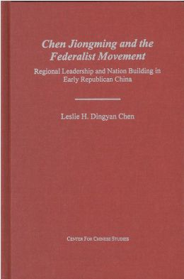 Chen Jiongming and the Federalist Movement: Regional Leadership and Nation Building in Early Republican China