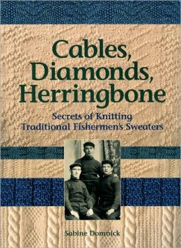 Cables, Diamonds, & Herringbone: Secrets of Knitting Traditional Fishermen's Sweaters