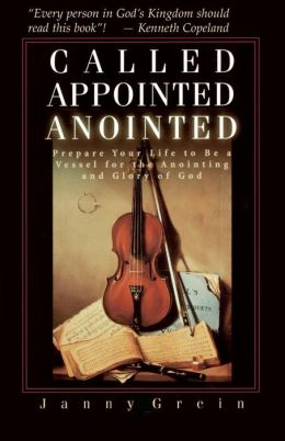 Called, Appointed, and Anointed: Prepare Your Life to Be a Vessel for the Anointing and Glory of God