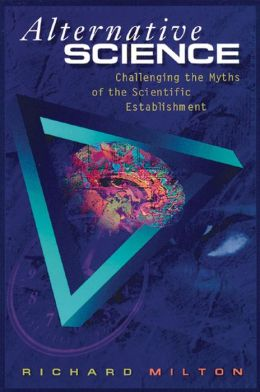 Alternative Science: Challenging the Myths of the Scientific Establishment