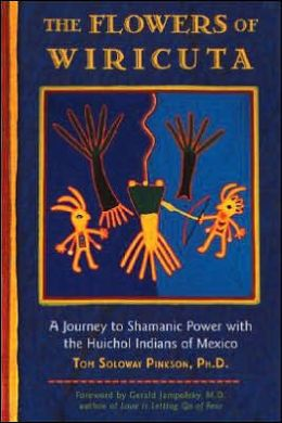 The Flowers of Wiricuta: A Journey to Shamanic Power with the Huichol Indians of Mexico