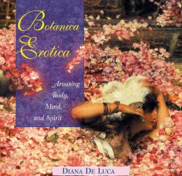 Botanica Erotica: Arousing Body, Mind, and Spirit