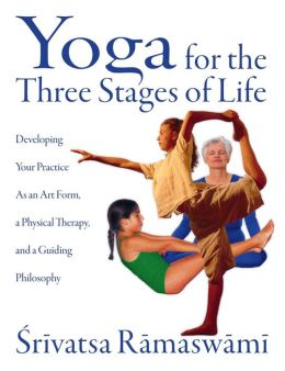 Yoga for the Three Stages of Life: Developing Your Practice As an Art Form, a Physical Therapy, and a Guiding Philosophy
