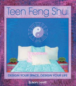 Teen Feng Shui: Design Your Space, Design Your Life