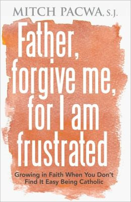 Father, Forgive Me, For I Am Frustrated: Growing in Faith When You Don't Find It Easy Being Catholic