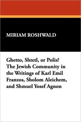 Ghetto, Shtetl, Or Polis? The Jewish Community In The Writings Of Karl Emil Franzos, Sholom Aleichem, And Shmuel Yosef Agnon