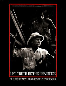 Let Truth be the Prejudice: W. Eugene Smith: His Life and Photographs