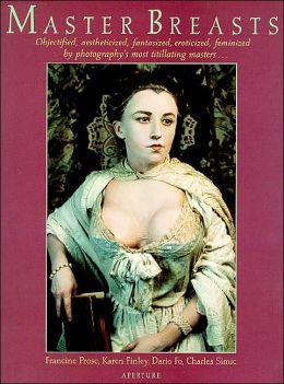 Master Breasts: Objectified, Aesthetisized, Fantasized, Eroticized, Feminized by Photography's Most Titillating Masters...