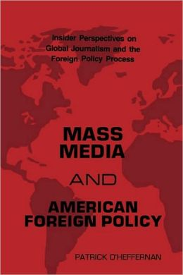 Mass Media and American Foreign Policy: Insider Perspectives on Global Journalism and the Foreign Policy Process